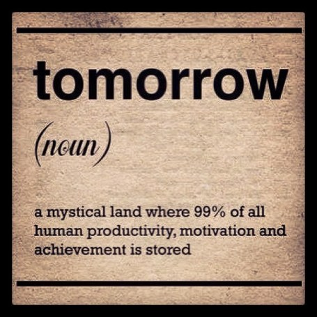 Meet Procrastination's good friend... Tomorrow