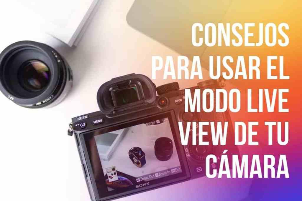 Modo Live View de tu cámara: 4 situaciones en las que te ayudara a tomar tus fotografías