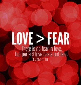 1 John 4:18 - There is no fear in love, but perfect love casts out fear. For fear has to do with punishment, and whoever fears has not been perfected in love