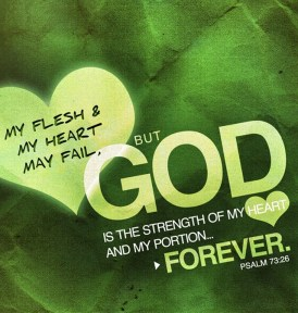 Psalm 73:26 - My flesh and my heart may fail, but God is the strength of my heart and my portion forever.
