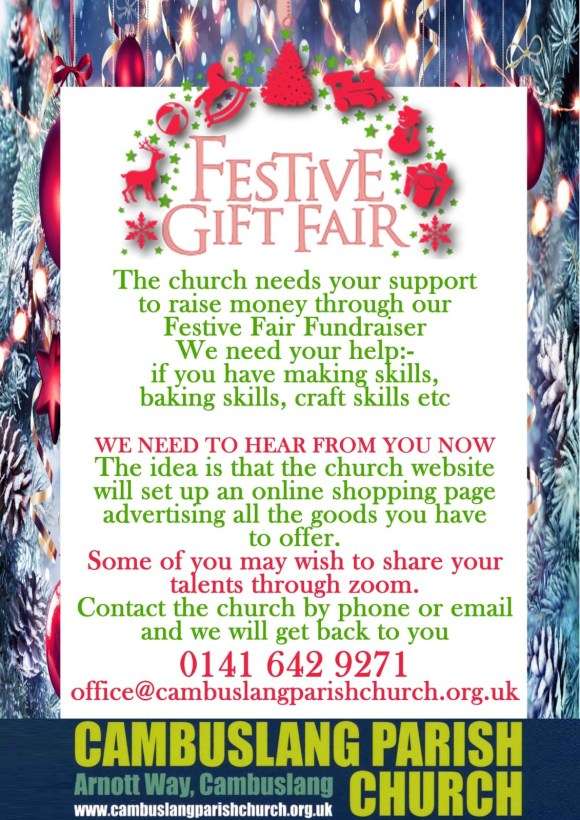 The church needs your support to raise money through our Festive Fair Fundraiser. We need your help; if you have making skills, baking skills, craft skills etc. We need to hear from you now. The idea is that the church website will set up an online shopping page advertising all the goods you have to offer. Some of you may wish to share your talents through Zoom. Contact the church by phone or email and we will get back to you.