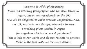 Welcome to Michi photography! Michi is a wedding photographer who has been based in Kyoto, Japan and occasionally in the UK . She will be delighted to assist overseas couples from Europe, the US, Australia and Asia, who wish to have a wedding photo session in Japan (or anywhere else in the world you desire!). Take a look at her works and please do not hesitate to contact Michi in the first instance for more details.