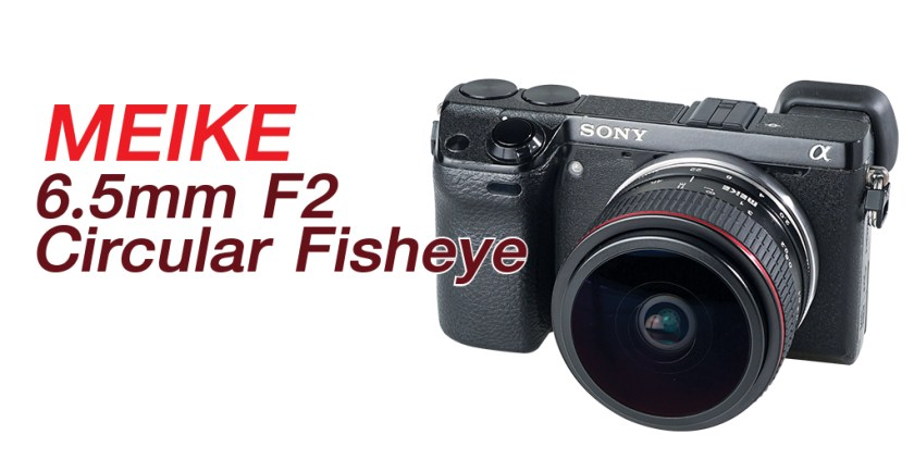REVIEWS : MEIKE 6.5 MM F2 CIRCULAR FISHEYE