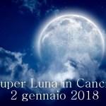 SUPERLUNA PIENA IN CANCRO -2 GENNAIO 2018- TORNA A CASA.L'AMORE TI ASPETTA