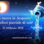LUNA NUOVA IN ACQUARIO 15-02-2018  CON ECLISSI PARZIALE DI SOLE : Il coraggio di vivere il sogno!