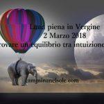 LUNA PIENA IN VERGINE -2 MARZO 2018- TROVARE UN EQUILIBRIO TRA INTUIZIONE E RAGIONE