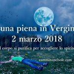 LUNA PIENA IN VERGINE-2 MARZO 2018: IL CORPO SI PURIFICA PER ACCOGLIERE LO SPIRITO – di OLLIN