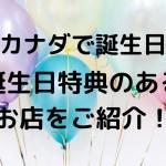 【カナダで誕生日】バースデー特典が受けられるお店11選について紹介するよ!