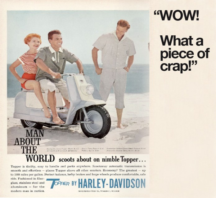 In the mid 1950's Harley-Davidson tried to capitalize on the popularity of Vespa and launched it's own scooter. It was not a success.