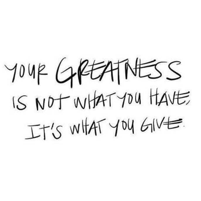 your greatness is not what you have it's what you give
