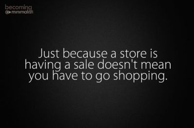 just because a store is having a sale doesn't mean you have to go shopping