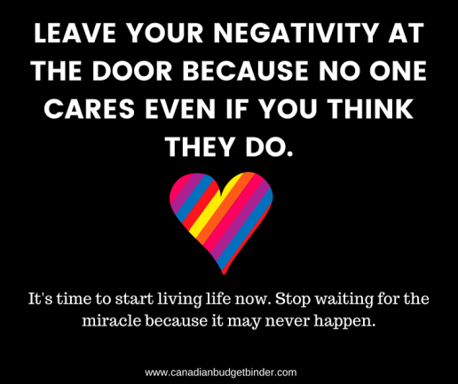 LEAVE YOUR NEGATIVITY AT THE DOOR BECAUSE NO ONE CARES EVEN IF YOU THINK THEY DO.