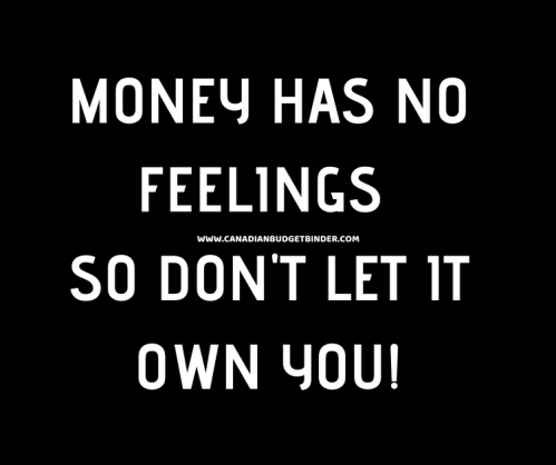 MONEY HAS NO FEELINGS SO DON'T LET IT OWN YOU