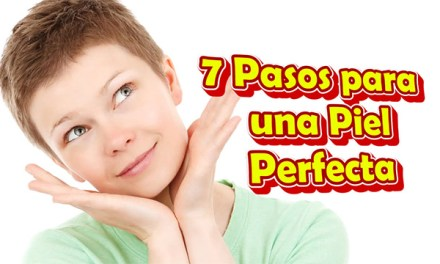 7 Pasos para una Piel Perfecta, Como Tener una Piel Perfecta en la Cara Naturalmente