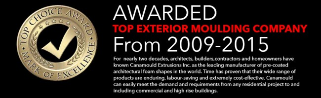 Awarded Top Exterior Moulding Company from 2009 to 2015. For nearly two decades, architects, builders, contractors and homeowners have known Canamould Extrusions Inc. as the leading manufacturer of precoated architectural foam shapes in the world. Time has proven that their wide range of products are enduring, labour-saving and extremely cost-effective. Canamould can easily meet the demand and requirements from any residential project to and including commercial and high rise buildings.