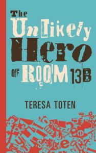 Book cover for The Unlikely Hero of Room 13B by Teresa Toten.