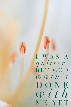 I was a quitter, but God wasn't done with me yet.