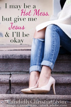 I may be a #hotmess, but #GiveMeJesus and I'll be okay.