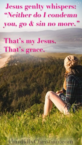 """Jesus gently whispers: """"Neither do I condemn you. Go and sin no more."""" That's my Jesus. That's grace."""