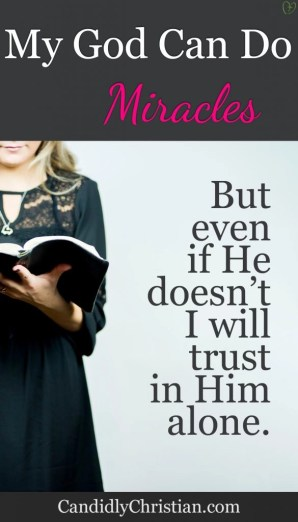 My God can do miracles, but even if He doesn't, I will trust in Him alone.