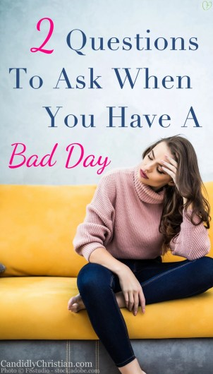 2 Questions To Ask When You Have A Bad Day