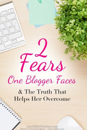 2 Fears One Blogger Faces & The Truth That Helps Her Overcome