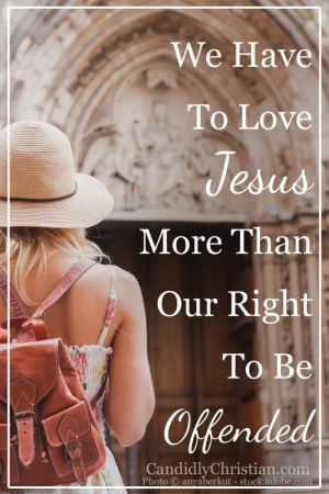 We have to love Jesus more than our right to be offended