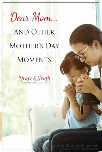 Dear mom... and other #MothersDay moments on the Grace and Truth Christian Link Up