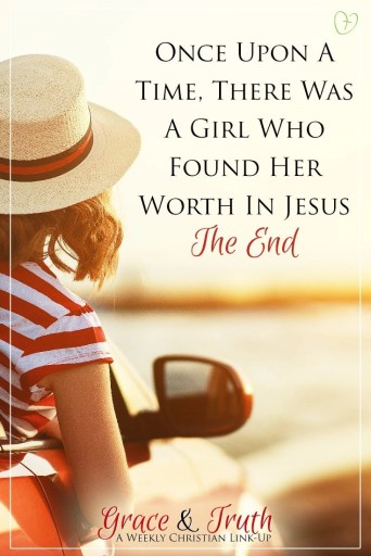 Once upon a time, there was a girl who found her worth in Jesus. The end.