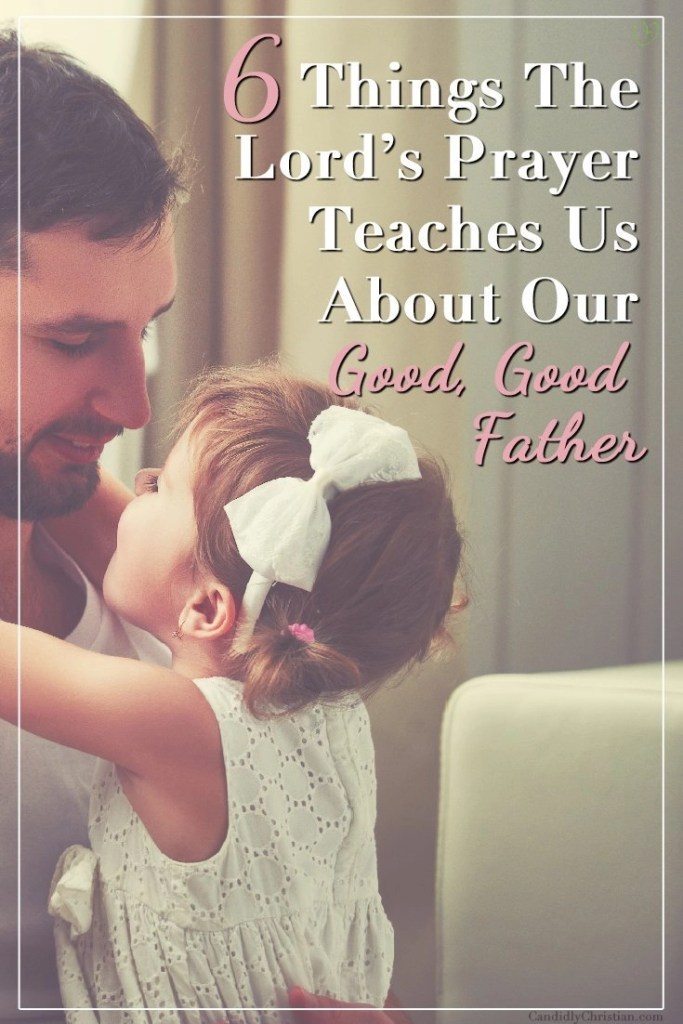 6 things the Lord's prayer teaches us about our good, good father