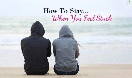 How to stay when you feel stuck