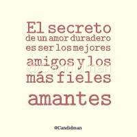 El secreto de un amor duradero es ser los mejores amigos y los más fieles amantes - @Candidman