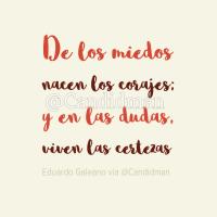 De los miedos nacen los corajes; y en las dudas, viven las certezas - Eduardo Galeano