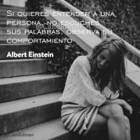 Si quieres entender a una persona, no escuches sus palabras, observa su comportamiento - Albert Einstein