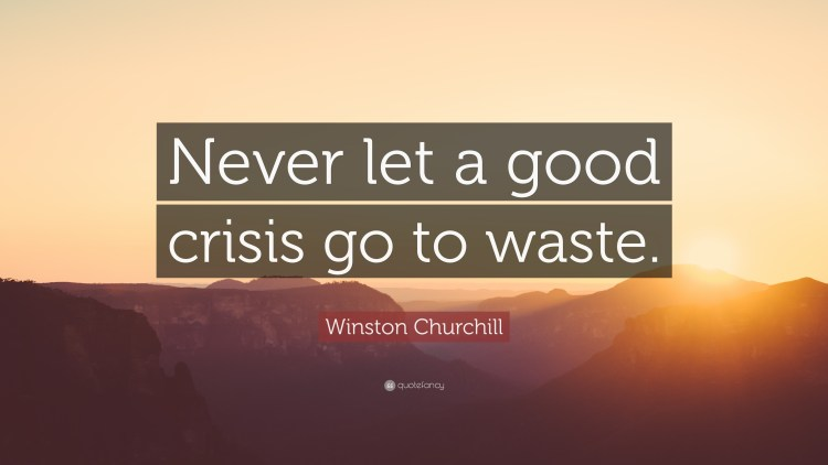Never let a good crisis go waste
