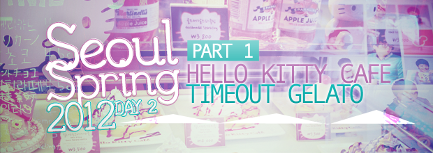 Seoul Spring 2012 – Day 2 : 1/2 Hello Kitty Cafe & Timeout Gelato