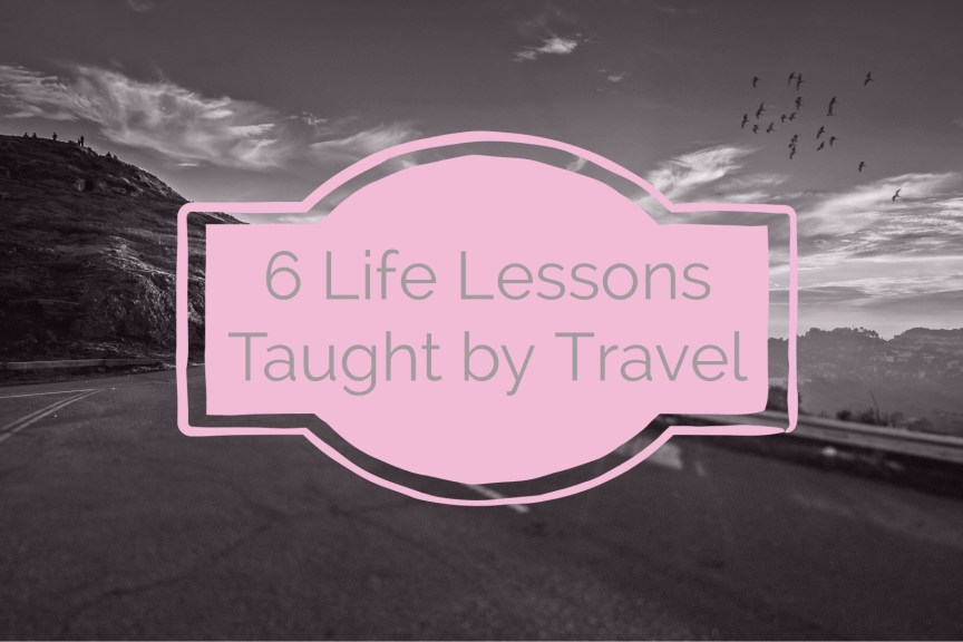 6 life lessons taught with travel