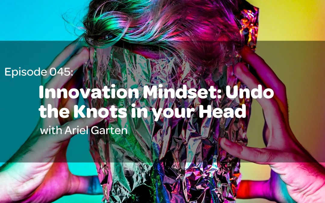 E45: Innovation Mindset: Undo the Knots in your Head with Ariel Garten