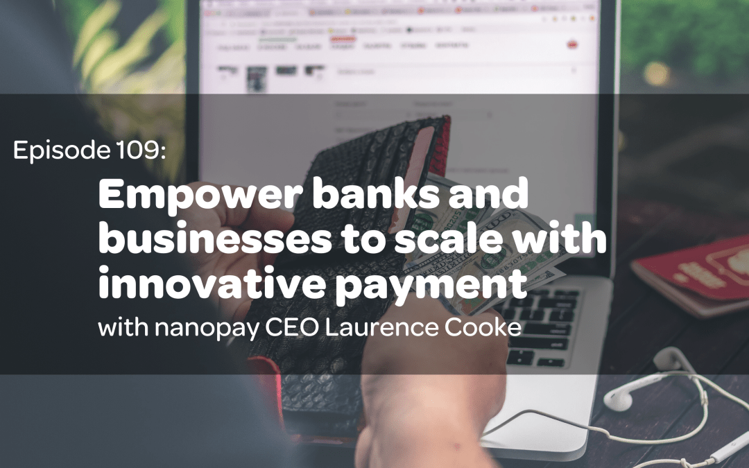 E 109: Empower banks and businesses to scale with innovative payment with nanopay CEO Laurence Cooke