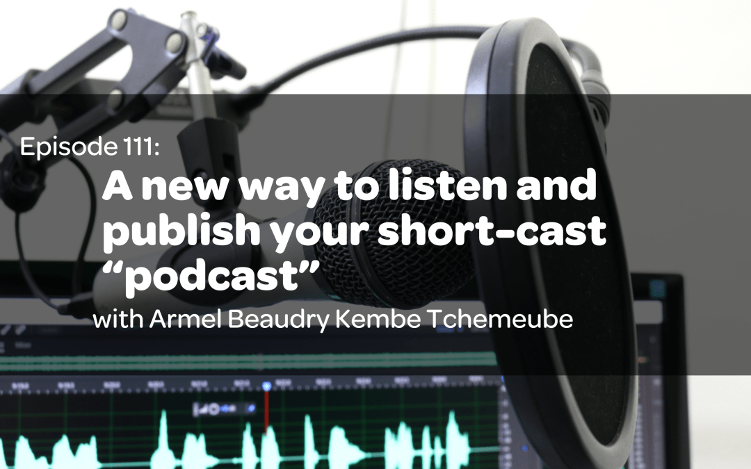 "E 111: A new way to listen and publish your short-cast ""podcast"" with CEO and Founder of Trebble FM,  Armel Beaudry Kembe Tchemeube"