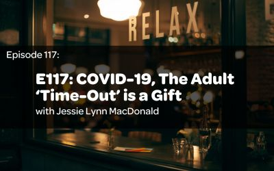 E117: COVID-19, The Adult 'Time-Out' is a Gift w/ Jessie Lynn MacDonald