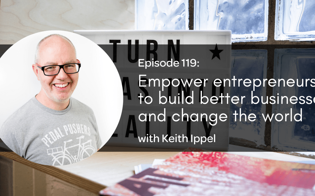 E119: Empower entrepreneurs to build better businesses and change the world with Keith Ippel