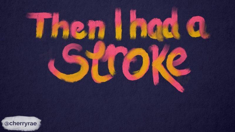 Then I had a stroke