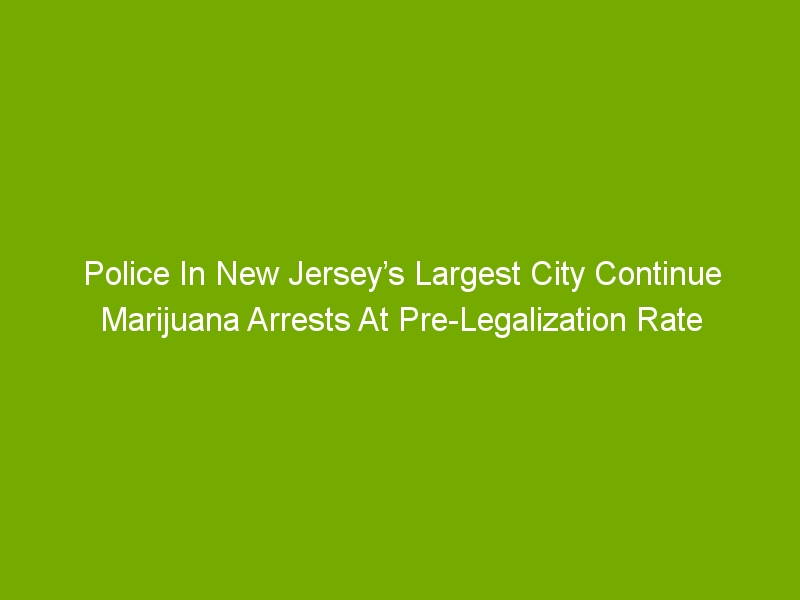 Police In New Jersey's Largest City Continue Marijuana Arrests At Pre-Legalization Rate
