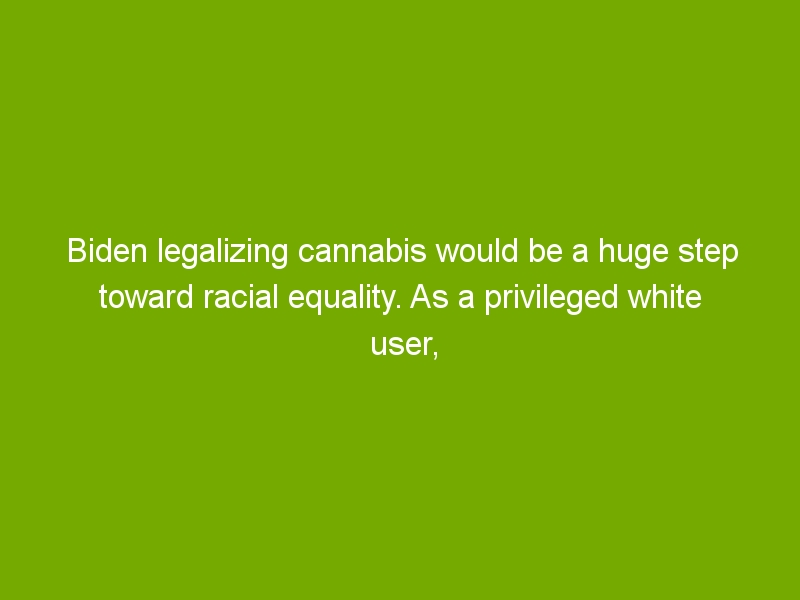 Biden legalizing cannabis would be a huge step toward racial equality. As a privileged white user, I know it's true