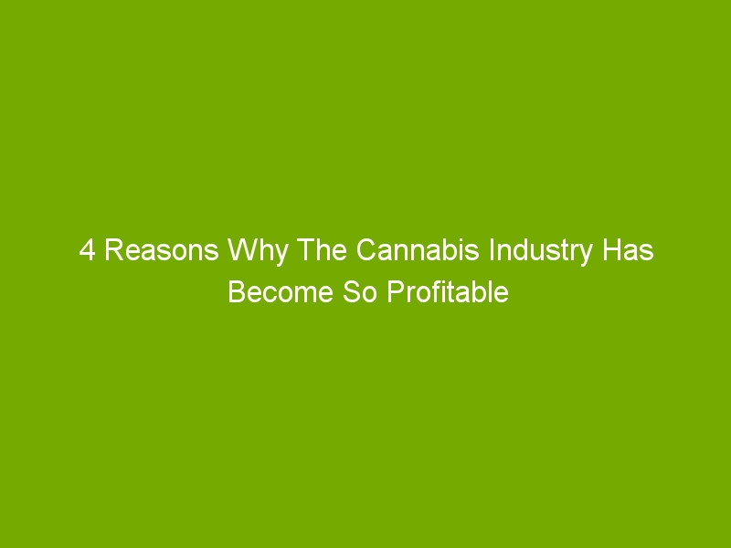 4 Reasons Why The Cannabis Industry Has Become So Profitable