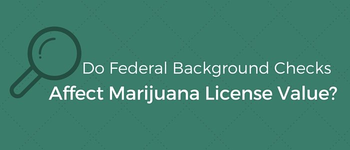 Do Federal Background Checks Affect Marijuana License Values?