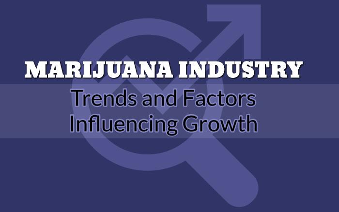 Marijuana Industry Trends and Factors Influencing Growth