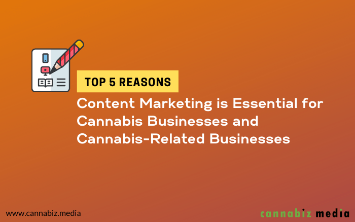Top 5 Reasons Content Marketing is Essential for Cannabis Businesses and Cannabis-Related Businesses