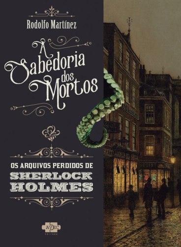 Sherlock Holmes e a Sabedoria dos Mortos -Rodolfo Martinez - AVEC Editora - Canto do Gárgula